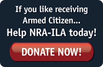 If you like receiving Armed Citizen... Help NRA-ILA today! Donate Now!