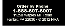 Order by Phone 1-888-697-6007  11250 Waples Mill Road  Fairfax VA 22030  Copyright 2012 NRA