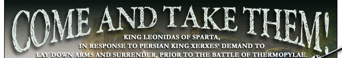 COME AND TAKE THEM!   King Leonidas of Sparta, in response to Persian King Xerxes' demand to lay down arms and surrender, prior to the Battle of Thermopylae