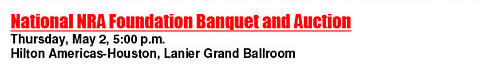 National NRA Foundation Banquet and Auction - Thursday, May 2, 5pm - Hilton Americas-Houston, Lanier Grand Ballroom