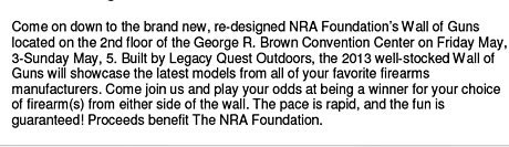 Come on down to the brand new, re-designed NRA Foundations Wall of Guns located on the 2nd floor of the George R. Brown Convention Center on Friday May, 3-Sunday May, 5. Built by Legacy Quest Outdoors, the 2013 well-stocked Wall of Guns will showcase the latest models from all of your favorite firearms manufacturers. Come join us and play your odds at being a winner for your choice of firearm(s) from either side of the wall. The pace is rapid, and the fun is guaranteed! Proceeds benefit The NRA Foundation.