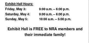 Exhibit Hall Hours - Friday, May 3, 9am - 6pm, Saturday, May 4, 9am-6pm, Sunday, May 5, 10am-5pm - Exhibit Hall is FREE to NRA members and their immediate family!