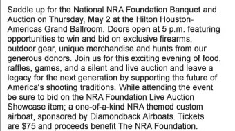 Saddle up for the National NRA Foundation Banquet and Auction on Thursday, May 2 at the Hilton Houston-Americas Grand Ballroom. Doors open at 5pm featuring opportunities to win and bid on exclusive firearms, outdoor gear, unique merchandise and hunts from our generous donors.  Join us for this exciting evening of food, raffles, games, and a silent and live auction and leave a legacy for the next generation by supporting the future of Americas shooting traditions. While attending the event be sure to bid on the NRA Foundation Live Auction Showcase item - a one-of-a-kind NRA themed custom airboat, sponsored by Diamondback Airboats. Tickets are $75 and proceeds benefit The NRA Foundation.