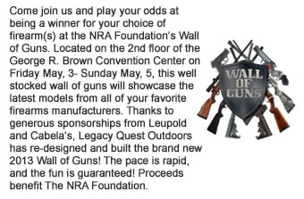 Come join us and play your odds at being a winner for your choice of firearms at the NRA Foundations Wall of Guns. Located on the 2nd floor of the George R. Brown Convention Center on Friday May, 3- Sunday May, 5, this well stocked wall of guns will showcase the latest models from all of your favorite firearms manufacturers. Thanks to generous sponsorships from Leupold and Cabelas, Legacy Quest Outdoors has re-designed and built the brand new 2013 Wall of Guns! The pace is rapid, and the fun is guaranteed! Proceeds benefit The NRA Foundation.
