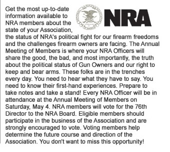 Get the most up-to-date information available to NRA members about the state of your Association, the status of NRAs political fight for our firearm freedoms and the challenges firearm owners are facing. The Annual Meeting of Members is where your NRA Officers will share the good, the bad, and most importantly, the truth about the political status of Gun Owners and our right to keep and bear arms. These folks are in the trenches every day. You need to hear what they have to say. You need to know their first-hand experiences. Prepare to take notes and take a stand! Every NRA Officer will be in attendance at the Annual Meeting of Members on Saturday, May 4. NRA members will vote for the 76th Director to the NRA Board. Eligible members should participate in the business of the Association and are strongly encouraged to vote. Voting members help determine the future course and direction of the Association. You do not want to miss this opportunity!