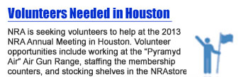 "Volunteers Needed in Houston - NRA is seeking volunteers to help at the 2013 NRA Annual Meeting in Houston. Volunteer opportunities include working at the ""Pyramyd Air"" Air Gun Range, staffing the membership counters, and stocking shelves in the NRAstore to name just a few."