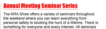 Annual Meeting Seminar Series - The NRA Show offers a variety of seminars throughout the weekend where you can learn everything from personal safety to booking the hunt of a lifetime. There is something for everyone and every interest. All seminars are free and require no ticket or reservation.